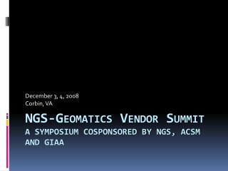 NGS-Geomatics Vendor Summit A symposium cosponsored by NGS, ACSM and GIAA