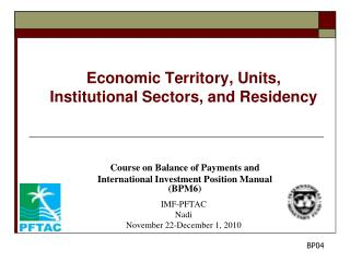 Economic Territory, Units,  Institutional Sectors, and Residency Course on Balance of Payments and