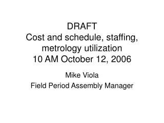 DRAFT Cost and schedule, staffing, metrology utilization  10 AM October 12, 2006