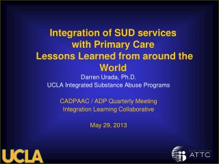 Darren Urada, Ph.D. UCLA Integrated Substance Abuse Programs CADPAAC / ADP Quarterly Meeting