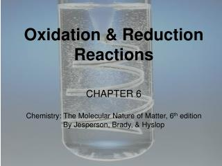 Oxidation & Reduction Reactions CHAPTER 6 Chemistry: The Molecular Nature of Matter, 6 th  edition