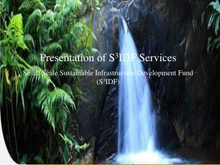 Presentation of S 3 IDF Services Small Scale Sustainable Infrastructure Development Fund (S 3 IDF)