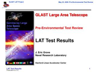 GLAST Large Area Telescope Pre-Environmental Test Review LAT Test Results J. Eric Grove Naval Research Laboratory Stanfo