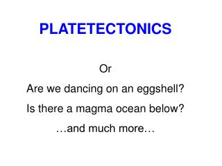 PLATETECTONICS Or Are we dancing on an eggshell? Is there a magma ocean below? …and much more…