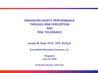 ENHANCING SAFETY PERFORMANCE THROUGH RISK PERCEPTION  AND  RISK TOLERANCE Joseph M. Deeb, Ph.D., CPE, M.Erg.S. ExxonMobi