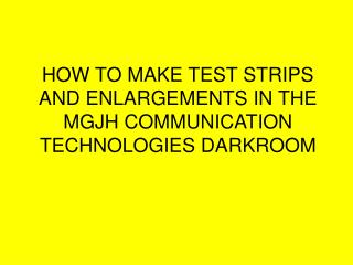 HOW TO MAKE TEST STRIPS AND ENLARGEMENTS IN THE MGJH COMMUNICATION TECHNOLOGIES DARKROOM