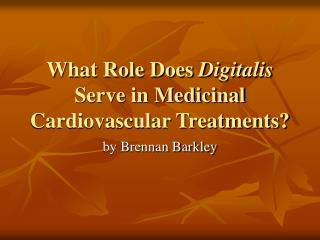 What Role Does  Digitalis  Serve in Medicinal Cardiovascular Treatments?
