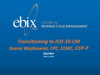 Transitioning to ICD-10-CM Deena Wojtkowski, CPC, CEMC,  CCP-P Speaker April 3, 2014