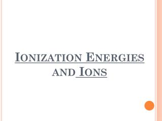 Ionization Energies  and  Ions