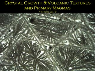 Crystal Growth & Volcanic Textures and Primary Magmas Francis 2013