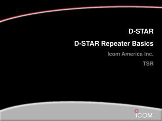 D-STAR D-STAR Repeater Basics Icom America Inc. TSR