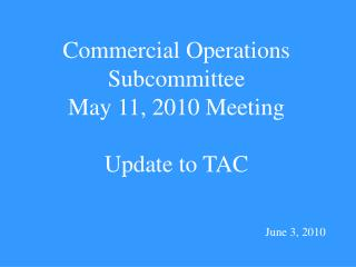 Commercial Operations  Subcommittee May 11, 2010 Meeting Update to TAC June 3, 2010