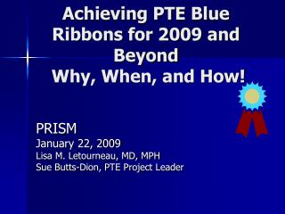 Achieving PTE Blue Ribbons for 2009 and Beyond  Why, When, and How!