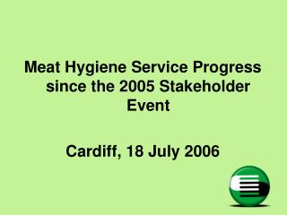 Meat Hygiene Service Progress since the 2005 Stakeholder Event Cardiff, 18 July 2006
