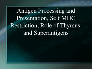 Antigen Processing and Presentation, Self MHC Restriction, Role of Thymus, and Superantigens
