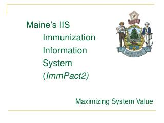 Maine's IIS  Immunization			 		Information 		System 		( ImmPact2) 				Maximizing System Value
