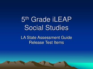 5 th  Grade iLEAP  Social Studies
