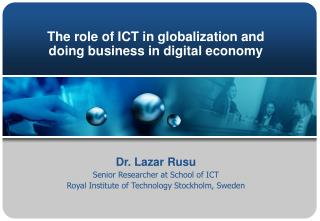 The role of ICT in globalization and doing business in digital economy  Dr. Lazar Rusu Senior Researcher at School of IC