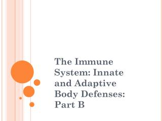 The Immune System: Innate and Adaptive Body Defenses: Part B