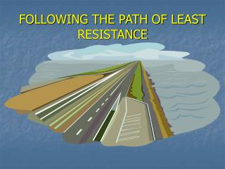 FOLLOWING THE PATH OF LEAST RESISTANCE