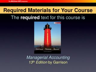 The  required  text for this course is Managerial Accounting 13 th  Edition  by Garrison