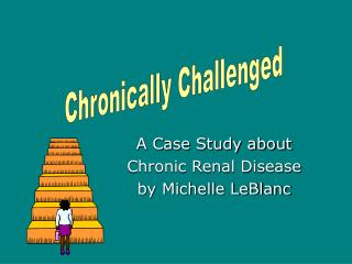 A Case Study about  Chronic Renal Disease  by Michelle LeBlanc