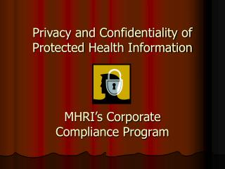 Privacy and Confidentiality of Protected Health Information MHRI's Corporate  Compliance Program