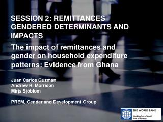 SESSION 2: REMITTANCES  GENDERED DETERMINANTS AND IMPACTS
