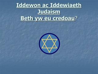 Iddewon  ac  Iddewiaeth  Judaism Beth  yw eu credoau ?