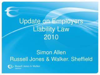 Update on Employers Liability Law 2010 Simon Allen Russell Jones & Walker. Sheffield