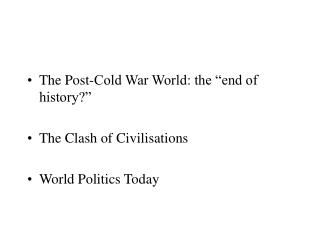 "The Post-Cold War World: the ""end of history?"" The Clash of Civilisations World Politics Today"