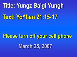 Title: Yungz Ba'gi Yungh Text: Yo^han 21:15-17 Please turn off your cell phone
