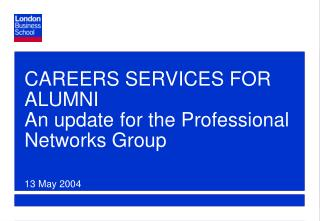 CAREERS SERVICES FOR ALUMNI An update for the Professional Networks Group 13 May 2004