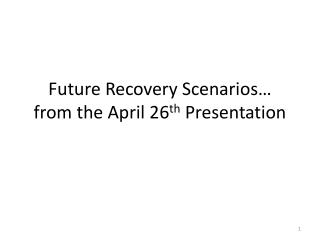 Future Recovery Scenarios … from the April 26 th  Presentation