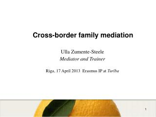 Cross-border family mediation Ulla Zumente-Steele Mediator and Trainer