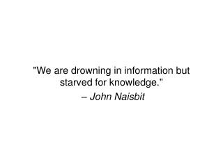 """We are drowning in information but starved for knowledge.""  –  John Naisbit"