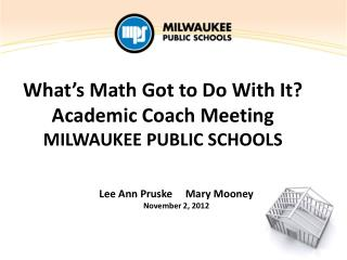 What's Math Got to Do With It? Academic Coach Meeting MILWAUKEE PUBLIC SCHOOLS