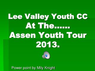 Lee Valley Youth CC At The……                Assen Youth Tour 2013.