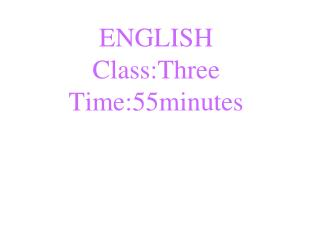 ENGLISH Class:Three Time:55minutes