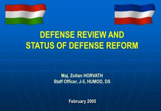 DEFENSE REVIEW AND  STATUS OF DEFENSE REFORM Maj. Zoltan HORVATH Staff Officer, J-5, HUMOD, DS