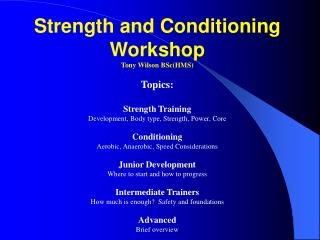 Strength and Conditioning Workshop Tony Wilson BSc(HMS) Topics: Strength Training