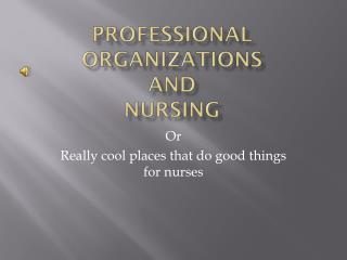 Professional Organizations and  Nursing