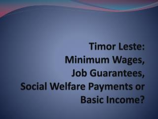 Timor  Leste :  Minimum Wages,  Job Guarantees,  Social Welfare Payments or  Basic Income?