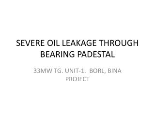 SEVERE OIL LEAKAGE THROUGH BEARING PADESTAL