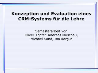 Konzeption und Evaluation eines CRM-Systems für die Lehre Semesterarbeit von Oliver Töpfer, Andreas Muschau,  Michael