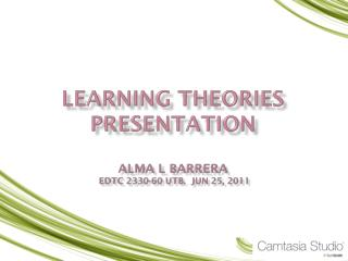 Learning Theories presentation  Alma L Barrera  Edtc 2330-60 UTB.  Jun 25, 2011