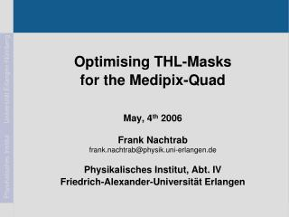 Optimising THL-Masks  for the Medipix-Quad May, 4 th  2006  Frank Nachtrab