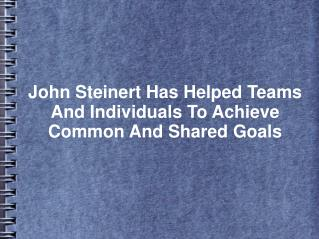 John Steinert Has Helped Teams And Individuals To Achieve Common And Shared Goals