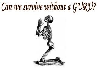 Can we survive without a GURU?