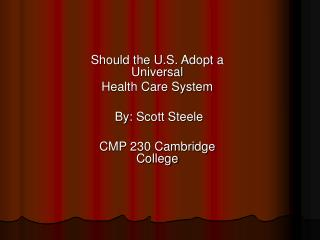 Should the U.S. Adopt a Universal  Health Care System  By: Scott Steele CMP 230 Cambridge College